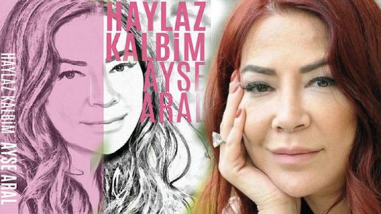 Ayşe Aral'ın kitabı Haylaz Kalbim basıldı ama kendi göremedi
